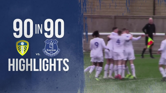 90 IN 90 | LEEDS UNITED U18's 3-2 EVERTON | LEEDS GOALS