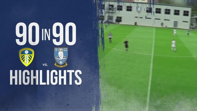 90 IN 90 | SHEFFIELD WEDNESDAY U18S v LEEDS UNITED U18S